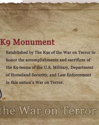 Honor the accomplishments and sacrifices of the K9 teams of the U.S. Military, Department of Homeland Security, and Law Enforcement in this nation's War on Terror